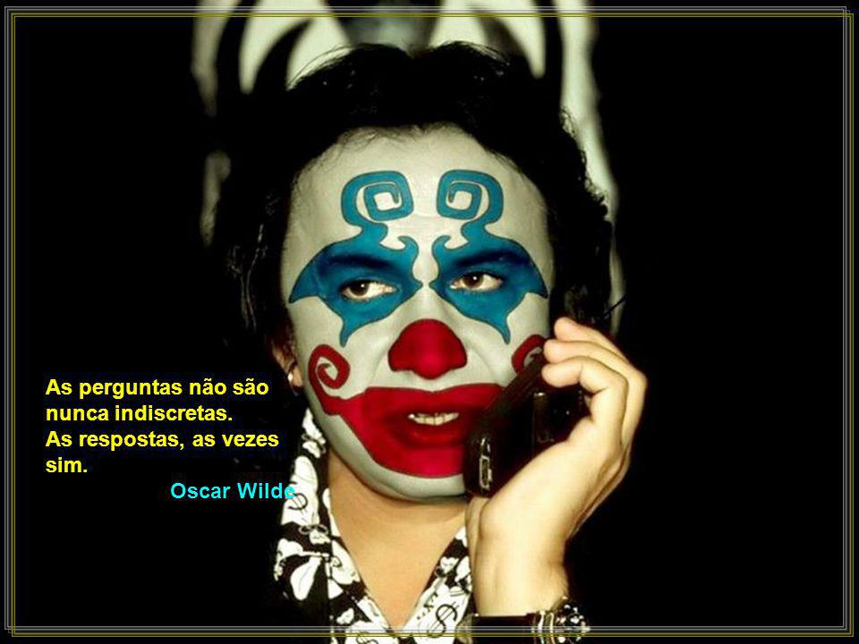 As perguntas não são nunca indiscretas. As respostas, as vezes sim. Oscar Wilde