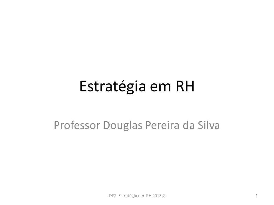 Estratégia em RH Professor Douglas Pereira da Silva 1DPS Estratégia em RH 2013.2
