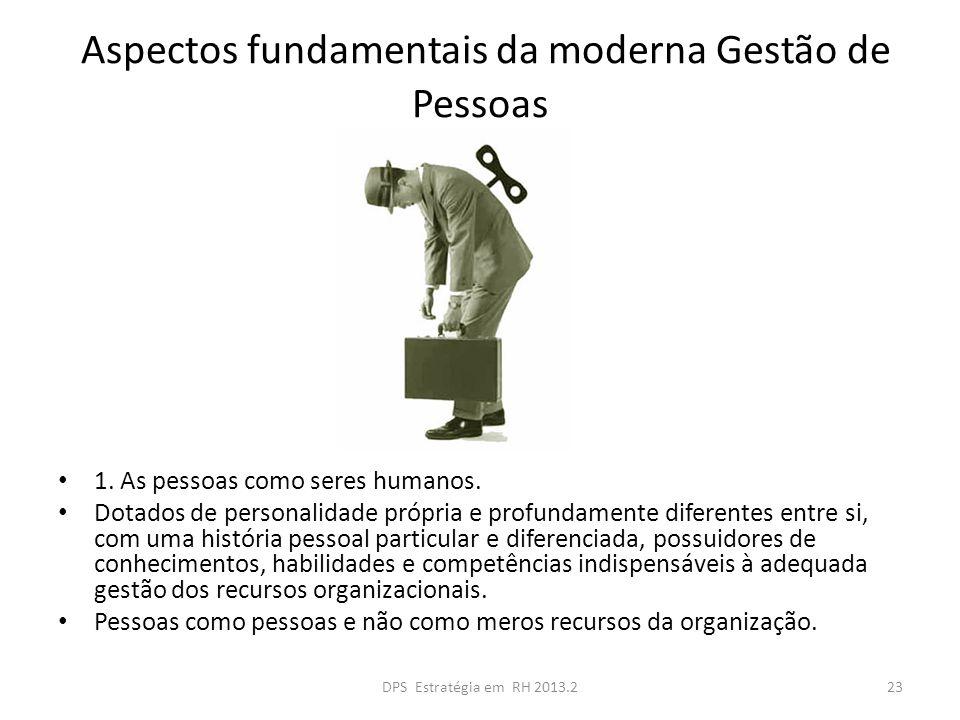Aspectos fundamentais da moderna Gestão de Pessoas 1. As pessoas como seres humanos. Dotados de personalidade própria e profundamente diferentes entre