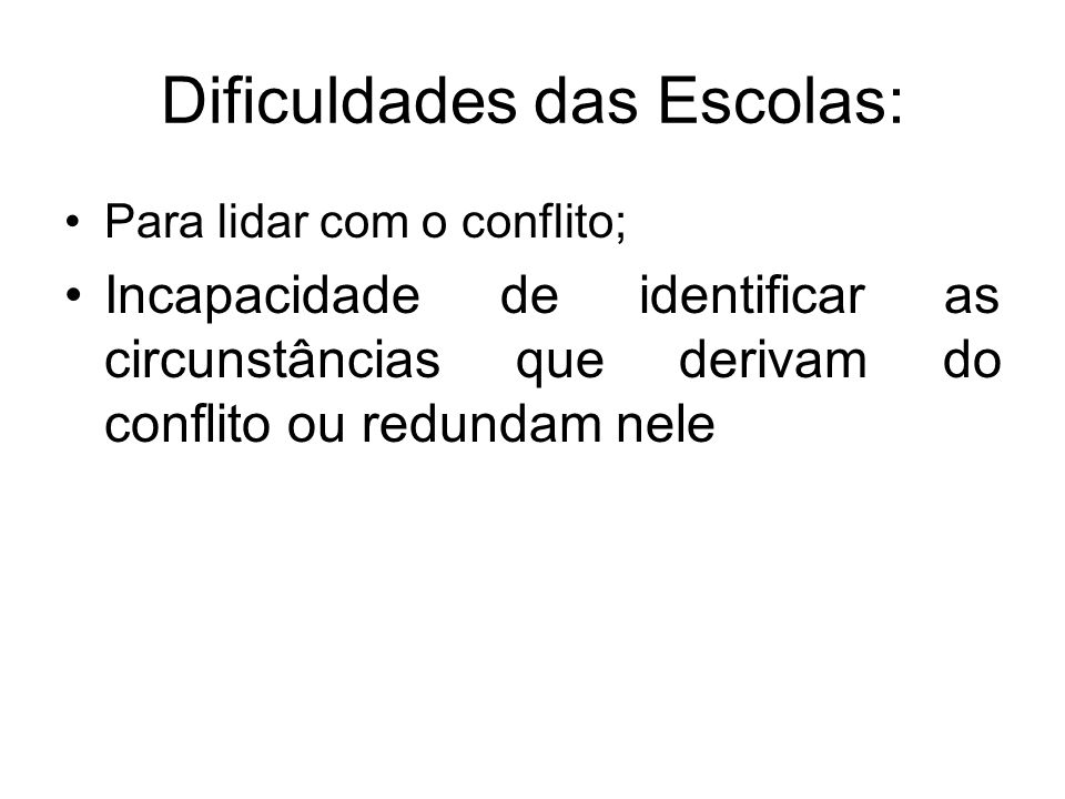 Dificuldades das Escolas: Para lidar com o conflito; Incapacidade de identificar as circunstâncias que derivam do conflito ou redundam nele