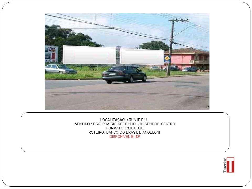 LOCALIZAÇÃO : RUA IRIRIU, SENTIDO : ESQ. RUA RIO NEGRINHO - 01 SENTIDO CENTRO FORMATO : 9,00X 3,00 ROTEIRO: BANCO DO BRASIL E ANGELONI DISPONIVEL BI 4