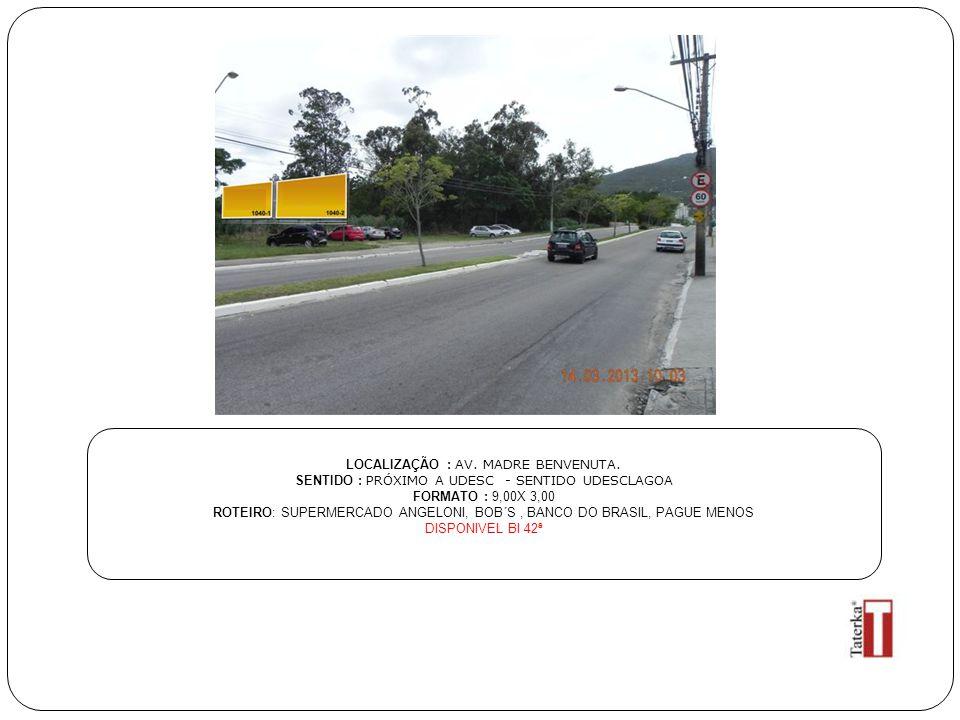 LOCALIZAÇÃO : AV. MADRE BENVENUTA. SENTIDO : PRÓXIMO A UDESC - SENTIDO UDESCLAGOA FORMATO : 9,00X 3,00 ROTEIRO: SUPERMERCADO ANGELONI, BOB´S, BANCO DO