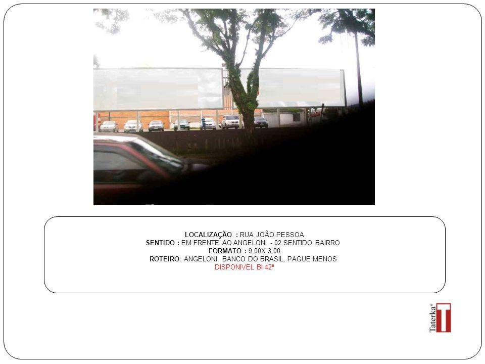 LOCALIZAÇÃO : RUA JOÃO PESSOA SENTIDO : EM FRENTE AO ANGELONI - 02 SENTIDO BAIRRO FORMATO : 9,00X 3,00 ROTEIRO: ANGELONI, BANCO DO BRASIL, PAGUE MENOS