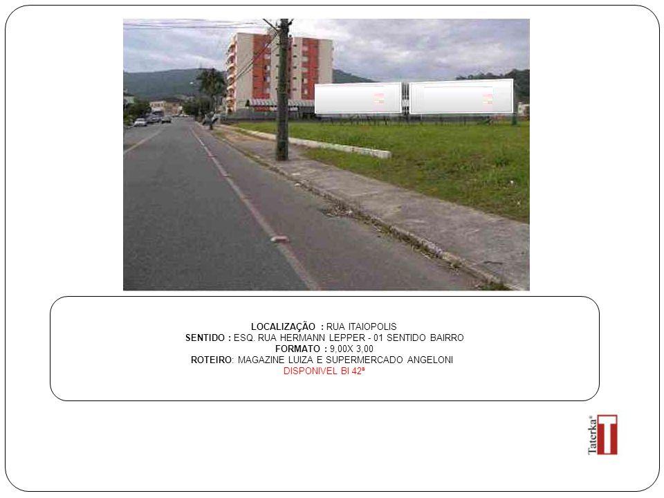 LOCALIZAÇÃO : RUA ITAIOPOLIS SENTIDO : ESQ. RUA HERMANN LEPPER - 01 SENTIDO BAIRRO FORMATO : 9,00X 3,00 ROTEIRO: MAGAZINE LUIZA E SUPERMERCADO ANGELON