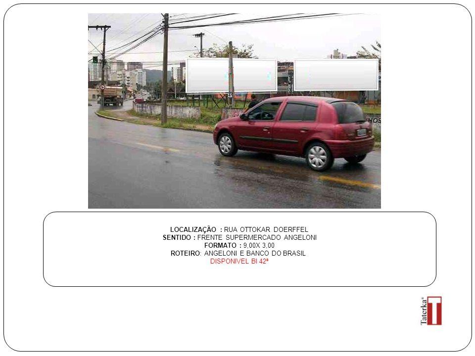 LOCALIZAÇÃO : RUA OTTOKAR DOERFFEL SENTIDO : FRENTE SUPERMERCADO ANGELONI FORMATO : 9,00X 3,00 ROTEIRO: ANGELONI E BANCO DO BRASIL DISPONIVEL BI 42ª