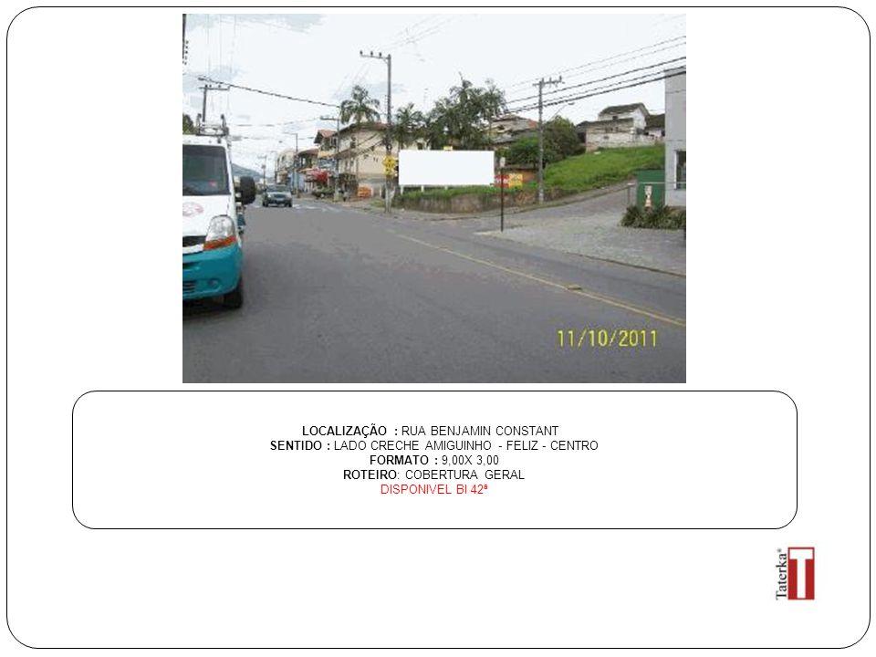 LOCALIZAÇÃO : RUA BENJAMIN CONSTANT SENTIDO : LADO CRECHE AMIGUINHO - FELIZ - CENTRO FORMATO : 9,00X 3,00 ROTEIRO: COBERTURA GERAL DISPONIVEL BI 42ª