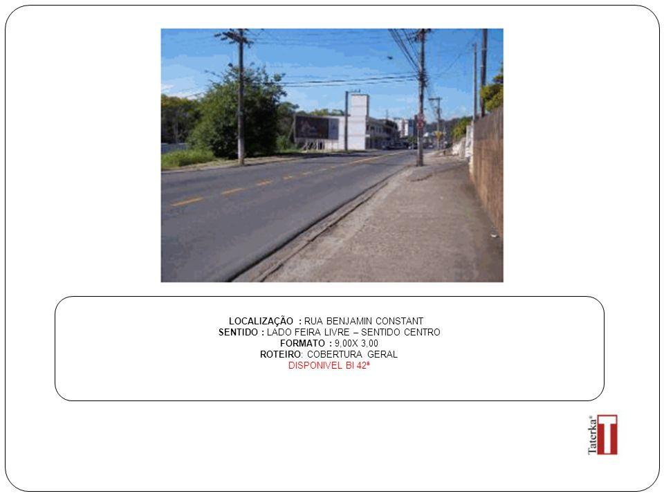 LOCALIZAÇÃO : RUA BENJAMIN CONSTANT SENTIDO : LADO FEIRA LIVRE – SENTIDO CENTRO FORMATO : 9,00X 3,00 ROTEIRO: COBERTURA GERAL DISPONIVEL BI 42ª