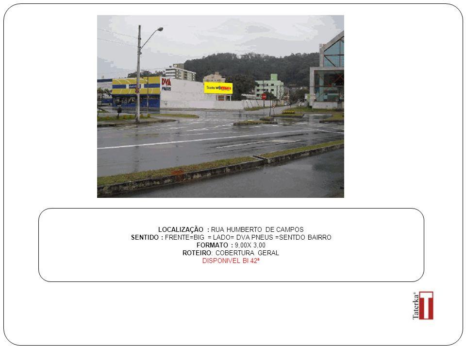 LOCALIZAÇÃO : RUA HUMBERTO DE CAMPOS SENTIDO : FRENTE=BIG = LADO= DVA PNEUS =SENTDO BAIRRO FORMATO : 9,00X 3,00 ROTEIRO: COBERTURA GERAL DISPONIVEL BI