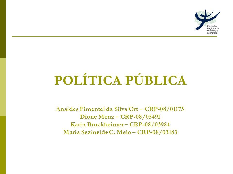 POLÍTICA PÚBLICA Anaides Pimentel da Silva Ort – CRP-08/01175 Dione Menz – CRP-08/05491 Karin Bruckheimer – CRP-08/03984 Maria Sezineide C.