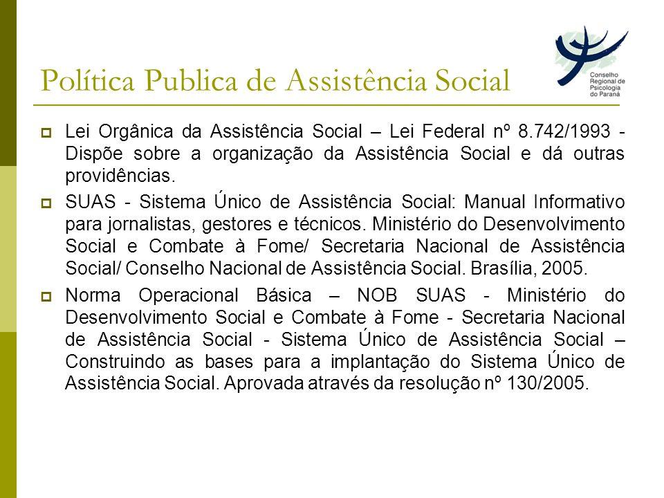 Política Publica de Assistência Social Lei Orgânica da Assistência Social – Lei Federal nº 8.742/1993 - Dispõe sobre a organização da Assistência Social e dá outras providências.