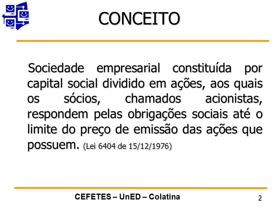 CEFETES – UnED – Colatina 2 CONCEITO Sociedade empresarial constituída por capital social dividido em ações, aos quais os sócios, chamados acionistas, respondem pelas obrigações sociais até o limite do preço de emissão das ações que possuem.