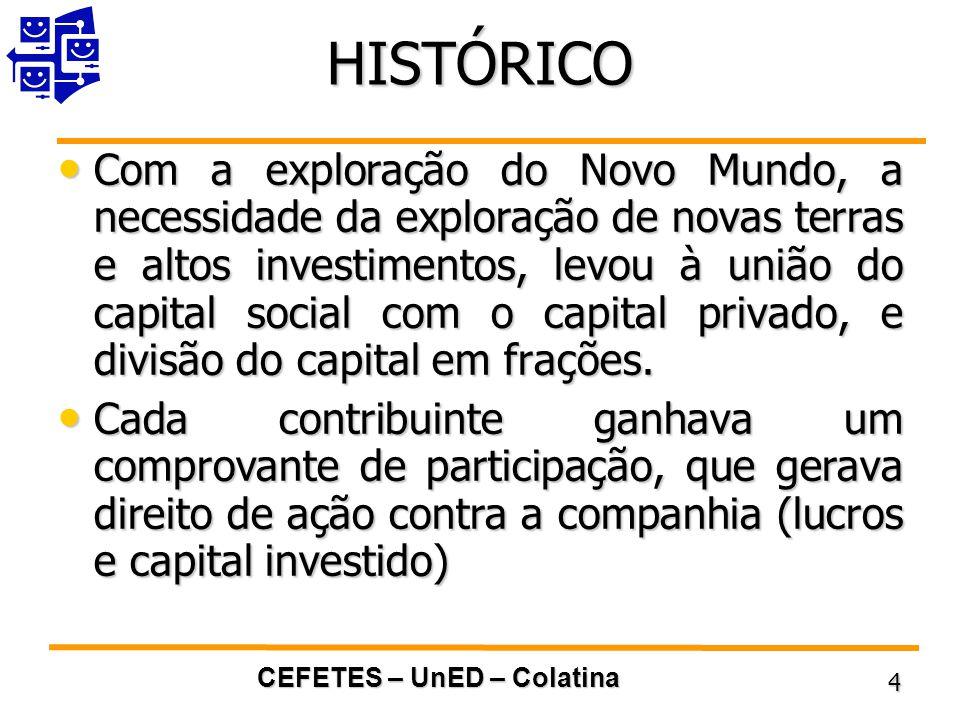 CEFETES – UnED – Colatina 4 HISTÓRICO Com a exploração do Novo Mundo, a necessidade da exploração de novas terras e altos investimentos, levou à união do capital social com o capital privado, e divisão do capital em frações.