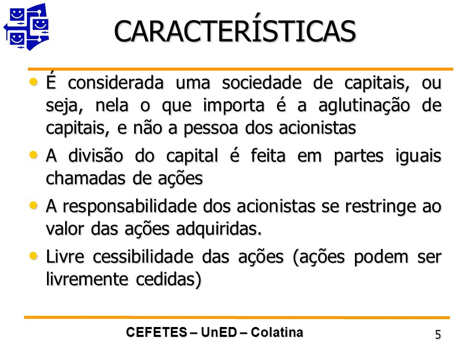 CEFETES – UnED – Colatina 5 CARACTERÍSTICAS É considerada uma sociedade de capitais, ou seja, nela o que importa é a aglutinação de capitais, e não a pessoa dos acionistas É considerada uma sociedade de capitais, ou seja, nela o que importa é a aglutinação de capitais, e não a pessoa dos acionistas A divisão do capital é feita em partes iguais chamadas de ações A divisão do capital é feita em partes iguais chamadas de ações A responsabilidade dos acionistas se restringe ao valor das ações adquiridas.