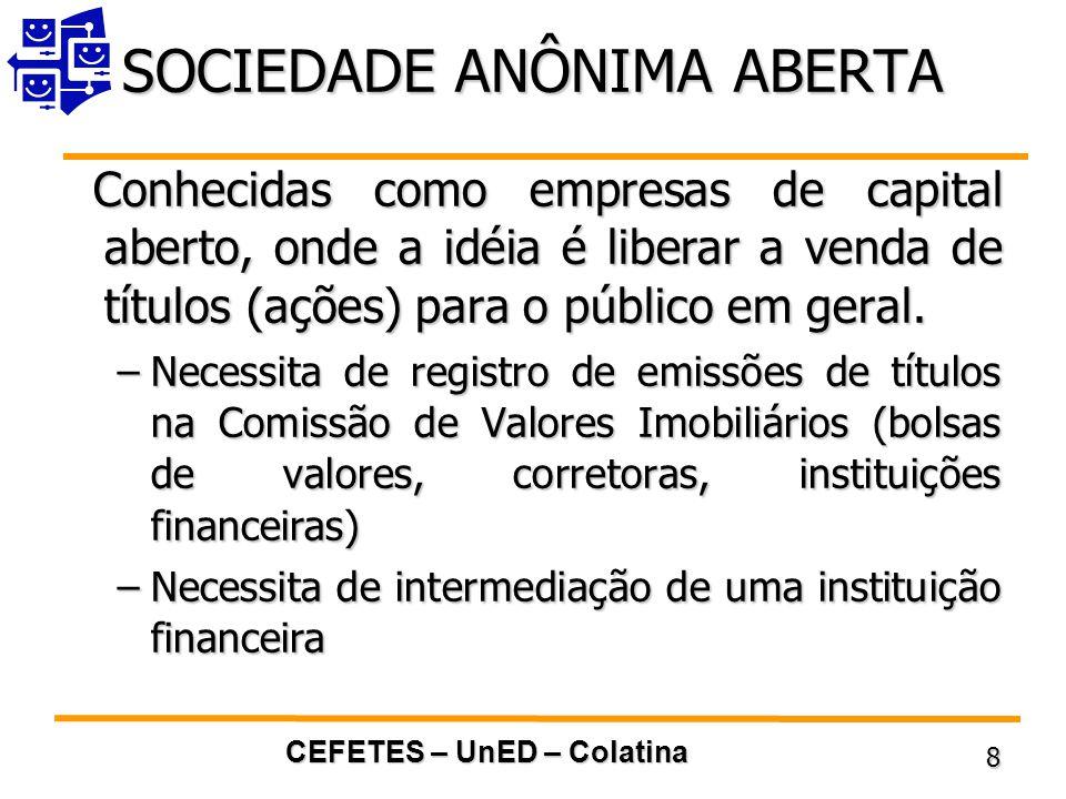 CEFETES – UnED – Colatina 8 SOCIEDADE ANÔNIMA ABERTA Conhecidas como empresas de capital aberto, onde a idéia é liberar a venda de títulos (ações) para o público em geral.