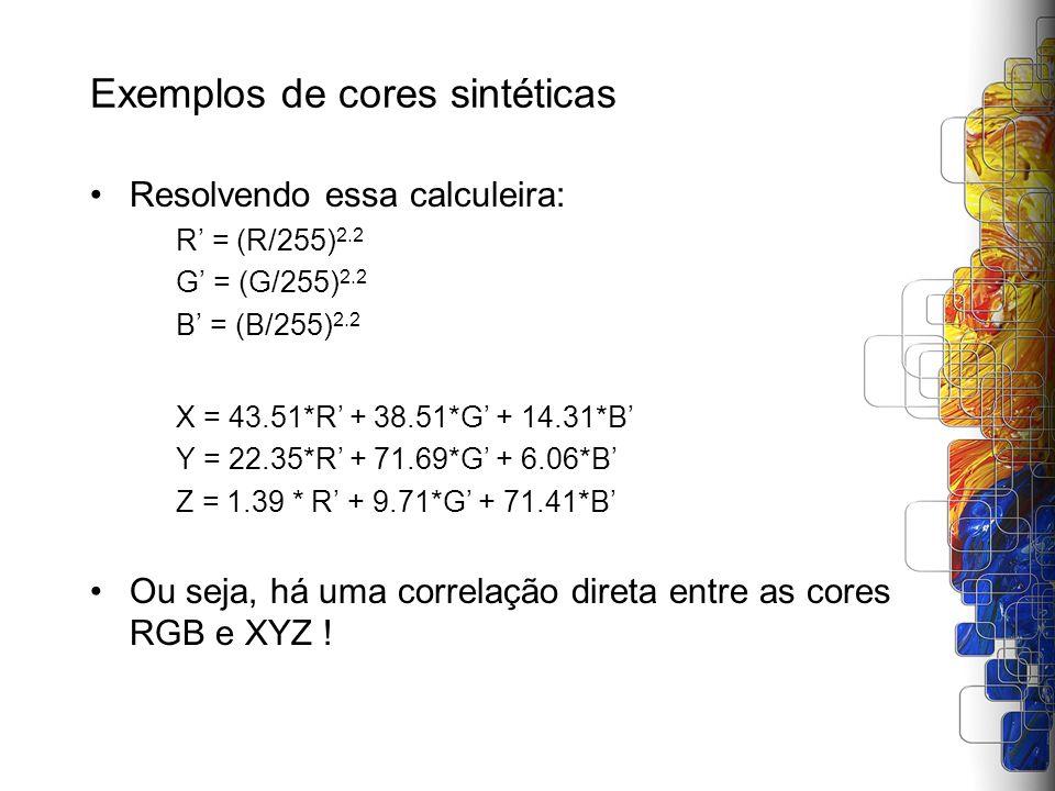 Exemplos de cores sintéticas Resolvendo essa calculeira: R = (R/255) 2.2 G = (G/255) 2.2 B = (B/255) 2.2 X = 43.51*R + 38.51*G + 14.31*B Y = 22.35*R +