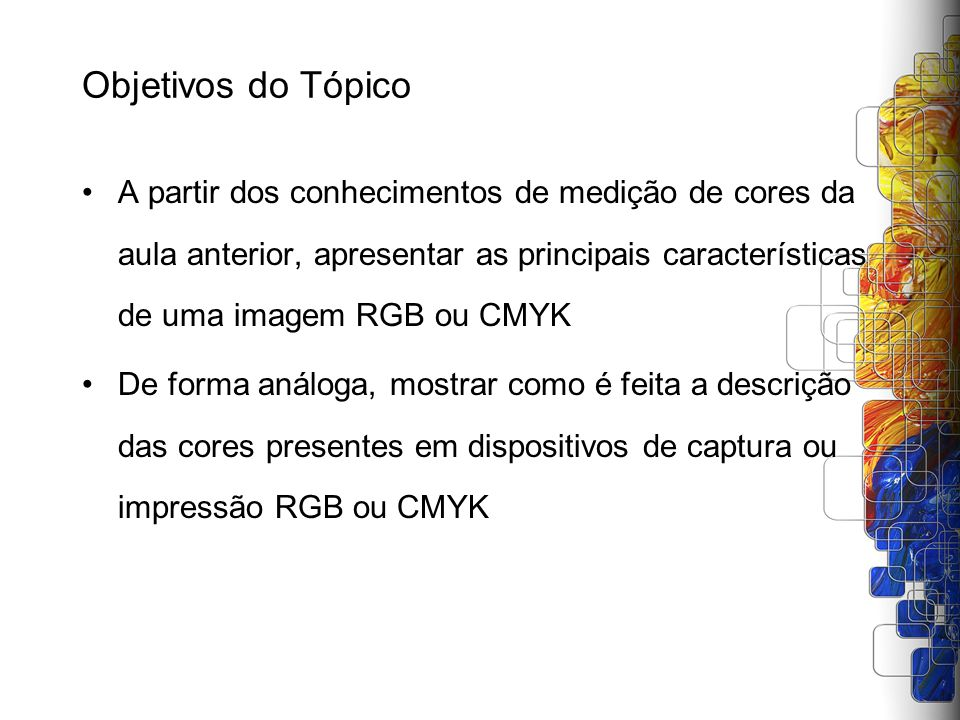 Objetivos do Tópico A partir dos conhecimentos de medição de cores da aula anterior, apresentar as principais características de uma imagem RGB ou CMY