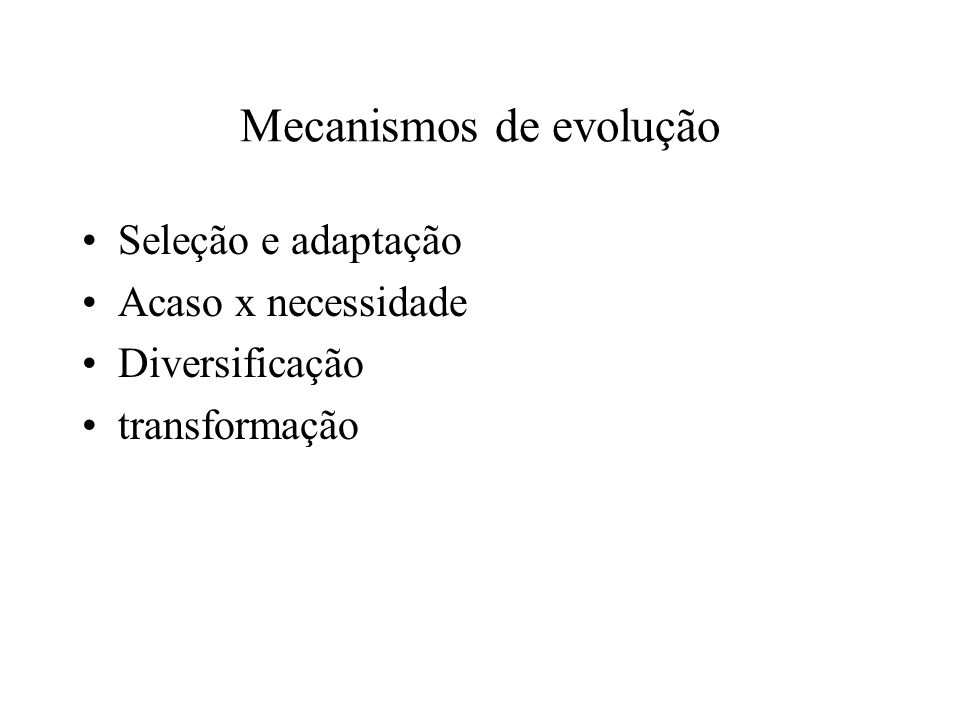Mecanismos de evolução Seleção e adaptação Acaso x necessidade Diversificação transformação