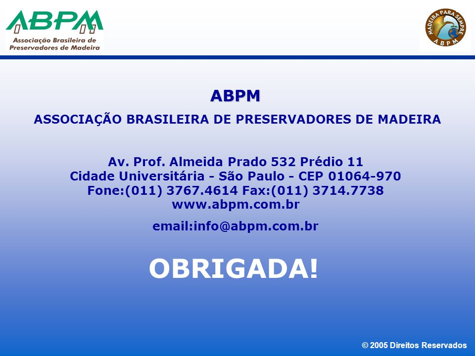 © 2005 Direitos Reservados OBRIGADA! ABPM ASSOCIAÇÃO BRASILEIRA DE PRESERVADORES DE MADEIRA Av. Prof. Almeida Prado 532 Prédio 11 Cidade Universitária