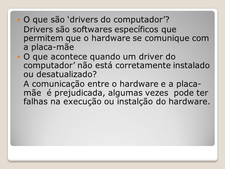 O que são drivers do computador? Drivers são softwares específicos que permitem que o hardware se comunique com a placa-mãe O que acontece quando um d