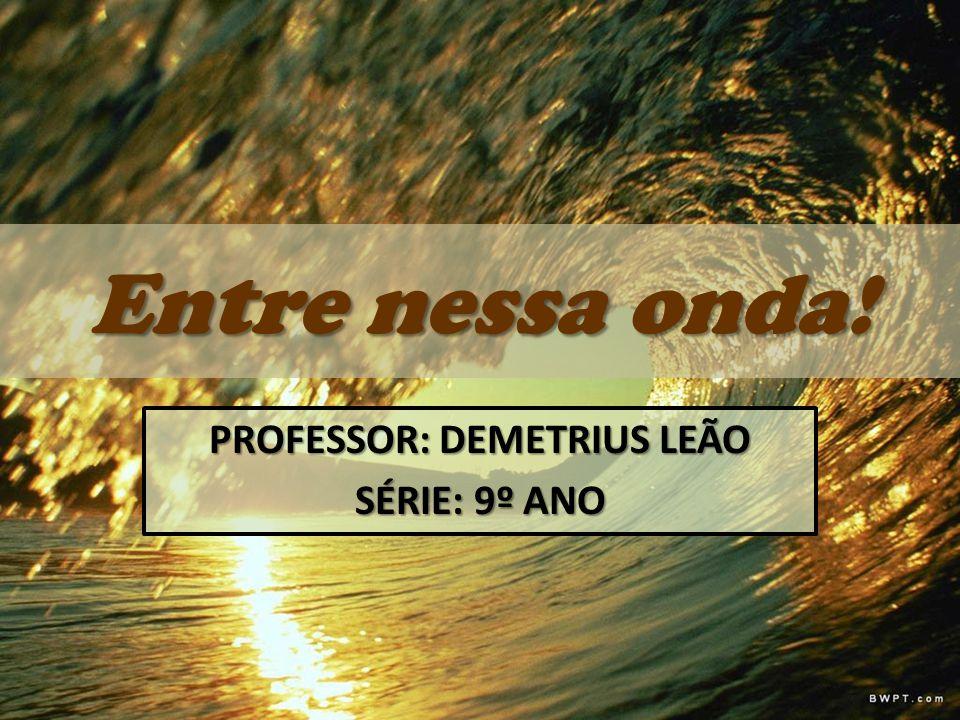 Entre nessa onda! PROFESSOR: DEMETRIUS LEÃO SÉRIE: 9º ANO
