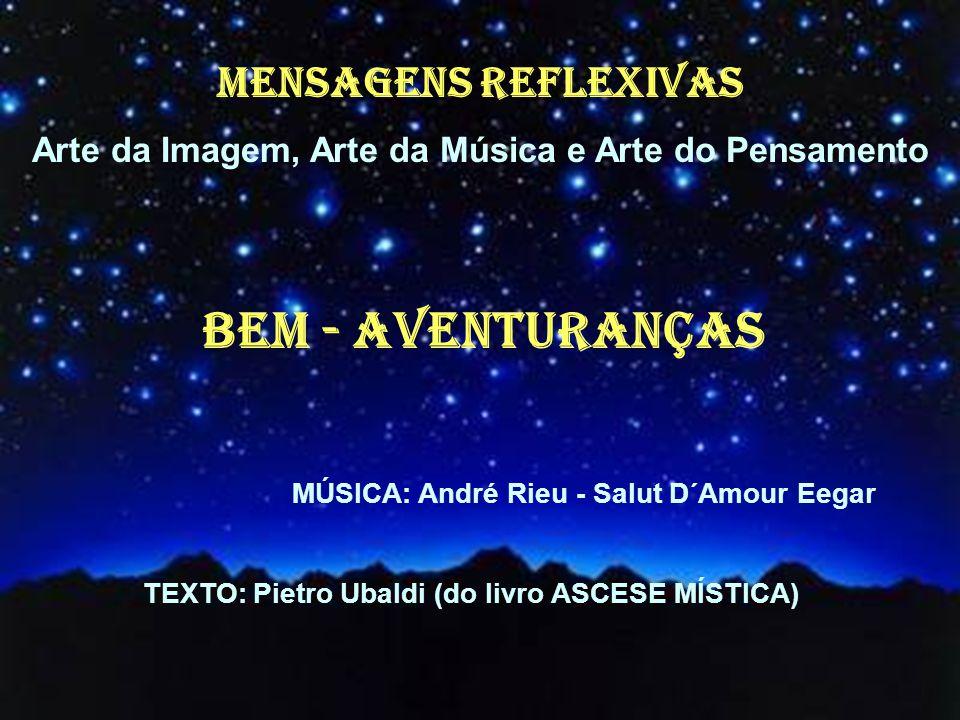 MENSAGENS REFLEXIVAS Arte da Imagem, Arte da Música e Arte do Pensamento Bem - Aventuranças MÚSICA: André Rieu - Salut D´Amour Eegar TEXTO: Pietro Ubaldi (do livro ASCESE MÍSTICA)