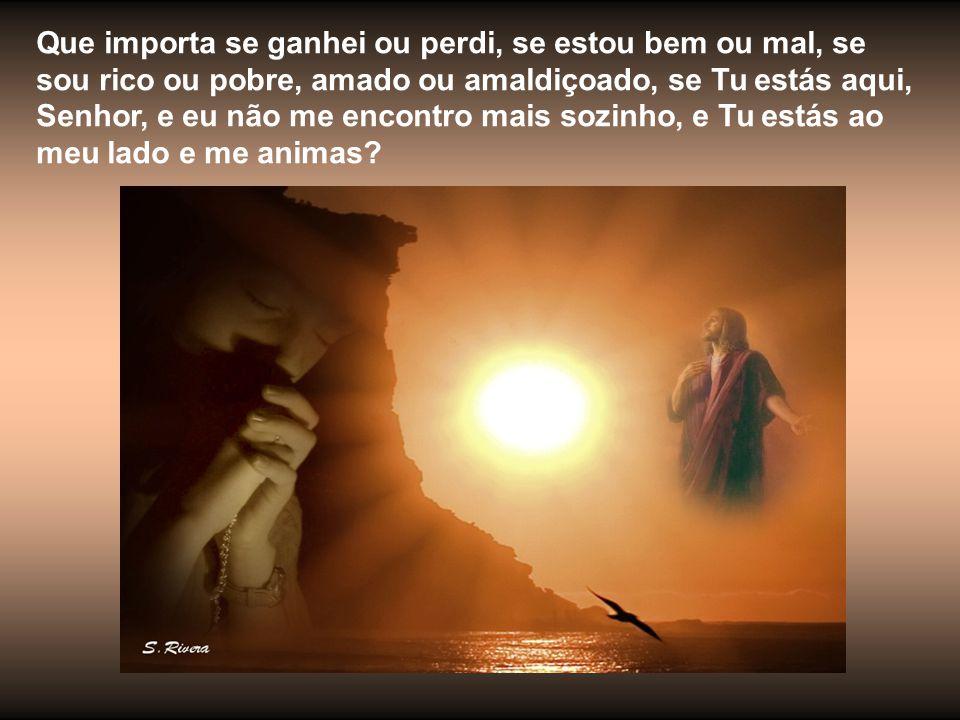 Que importa se ganhei ou perdi, se estou bem ou mal, se sou rico ou pobre, amado ou amaldiçoado, se Tu estás aqui, Senhor, e eu não me encontro mais sozinho, e Tu estás ao meu lado e me animas?