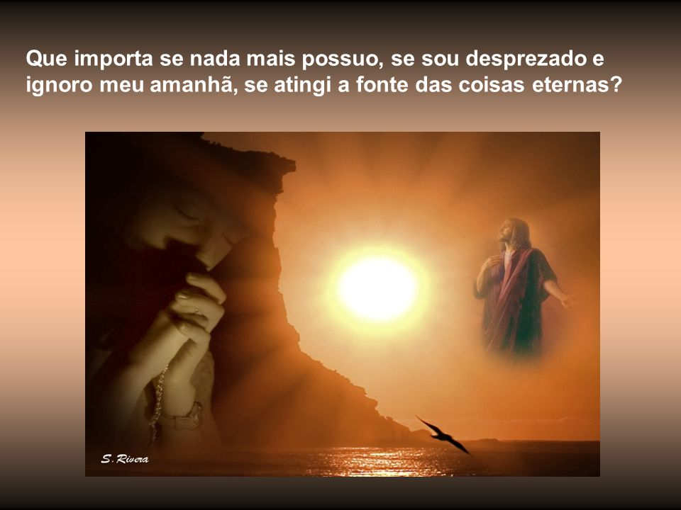Que importa se nada mais possuo, se sou desprezado e ignoro meu amanhã, se atingi a fonte das coisas eternas?