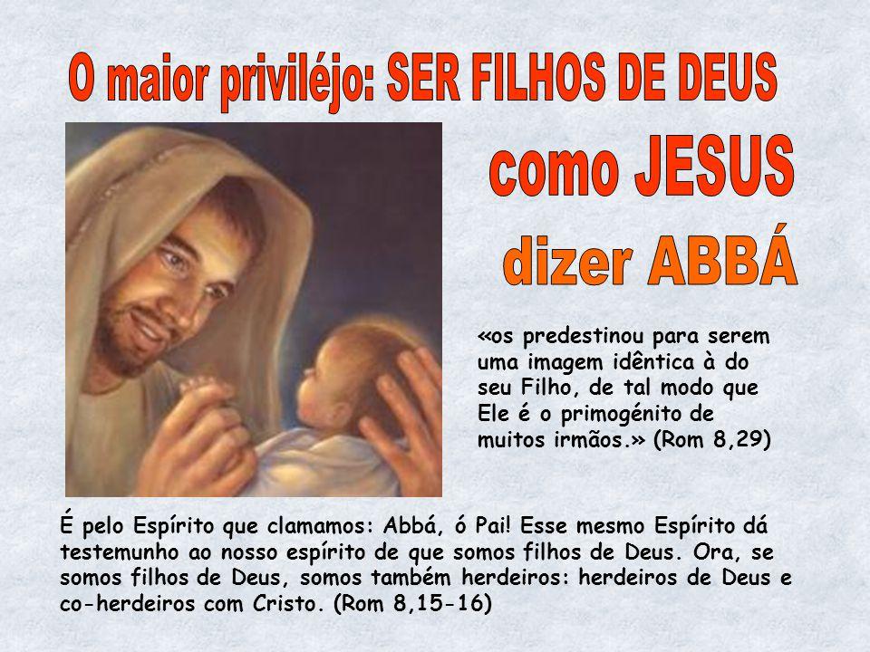 É pelo Espírito que clamamos: Abbá, ó Pai! Esse mesmo Espírito dá testemunho ao nosso espírito de que somos filhos de Deus. Ora, se somos filhos de De