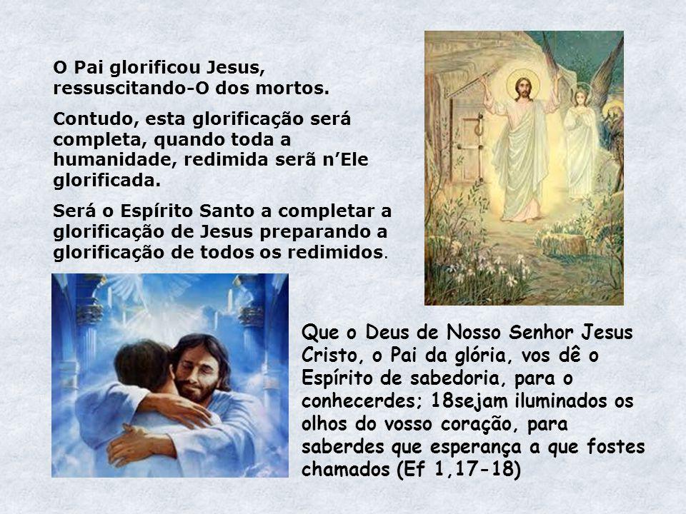 O Pai glorificou Jesus, ressuscitando-O dos mortos. Contudo, esta glorificação será completa, quando toda a humanidade, redimida serã nEle glorificada