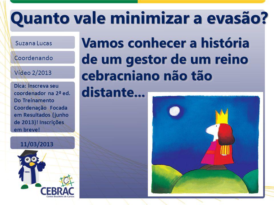 Suzana Lucas Coordenando Vídeo 2/2013 11/03/2013 Quanto vale minimizar a evasão? Dica: inscreva seu coordenador na 2ª ed. Do Treinamento Coordenação F