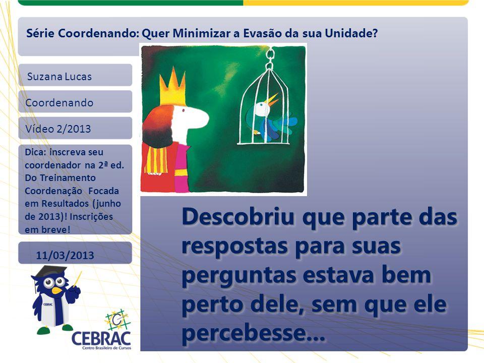 Suzana Lucas Coordenando Vídeo 2/2013 11/03/2013 Série Coordenando: Quer Minimizar a Evasão da sua Unidade? Dica: inscreva seu coordenador na 2ª ed. D