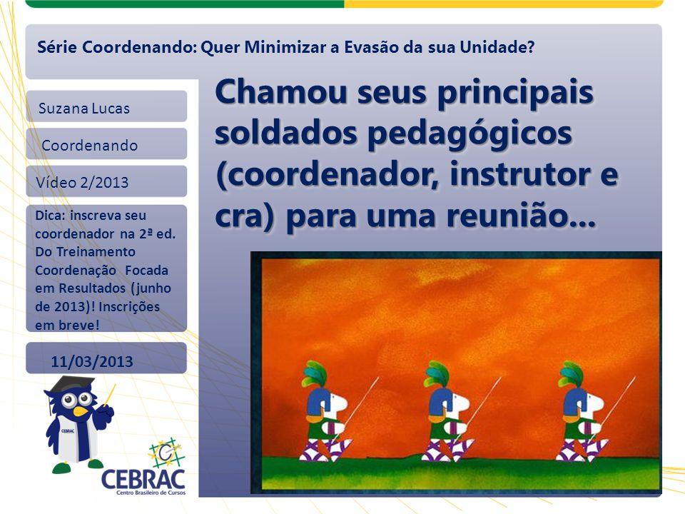 Suzana Lucas Coordenando Vídeo 2/2013 11/03/2013 Série Coordenando: Quer Minimizar a Evasão da sua Unidade? Chamou seus principais soldados pedagógico