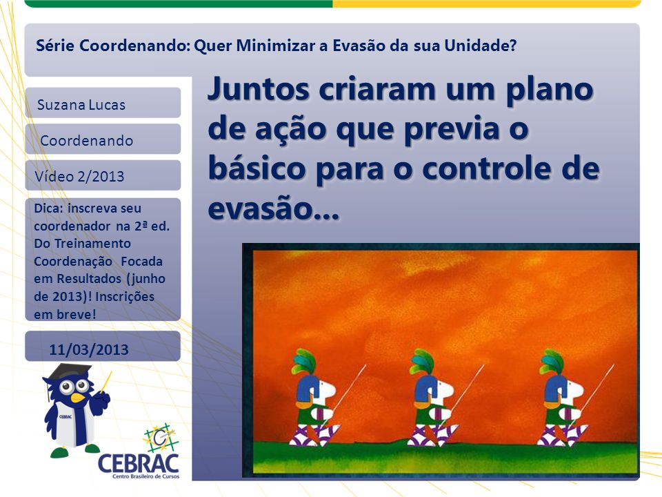 Suzana Lucas Coordenando Vídeo 2/2013 11/03/2013 Série Coordenando: Quer Minimizar a Evasão da sua Unidade? Juntos criaram um plano de ação que previa