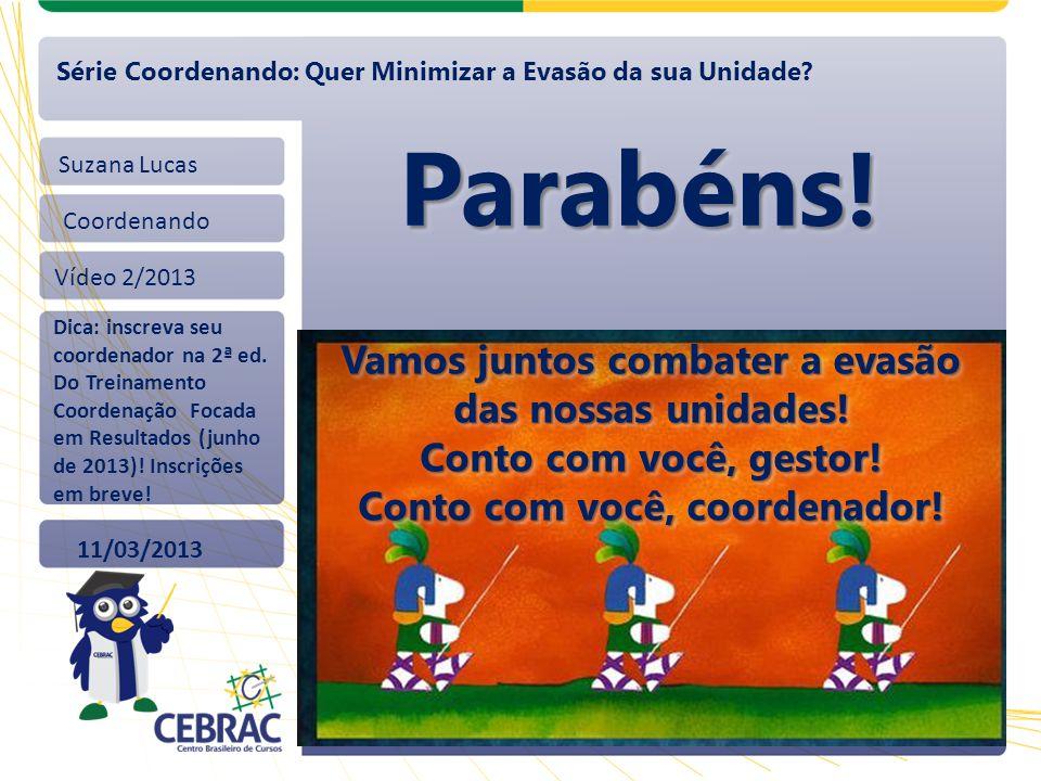 Suzana Lucas Coordenando Vídeo 2/2013 11/03/2013 Série Coordenando: Quer Minimizar a Evasão da sua Unidade? Parabéns!Parabéns! Dica: inscreva seu coor