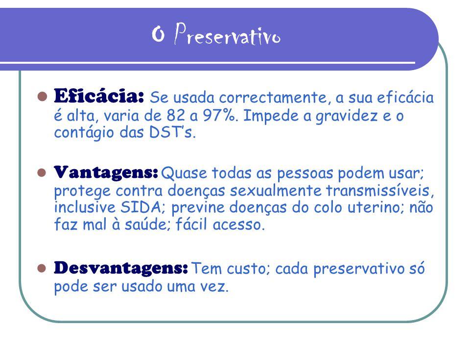 O Preservativo Eficácia: Se usada correctamente, a sua eficácia é alta, varia de 82 a 97%. Impede a gravidez e o contágio das DSTs. Vantagens: Quase t