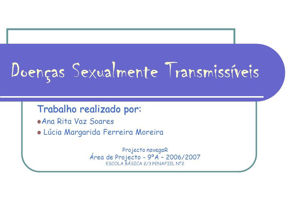 Doenças Sexualmente Transmissíveis Trabalho realizado por: Ana Rita Vaz Soares Lúcia Margarida Ferreira Moreira Projecto navegaR Área de Projecto - 9ºA – 2006/2007 ESCOLA BÁSICA 2/3 PENAFIEL Nº2