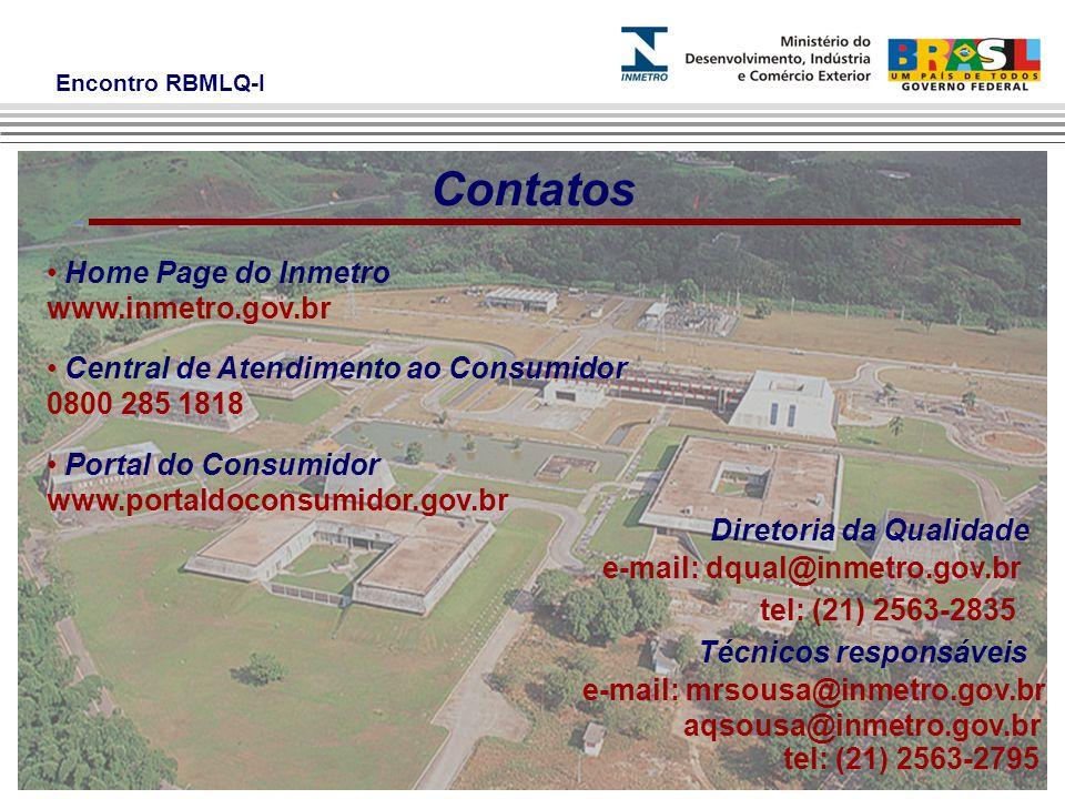 Encontro RBMLQ-I Contatos Home Page do Inmetro www.inmetro.gov.br Central de Atendimento ao Consumidor 0800 285 1818 Portal do Consumidor www.portaldoconsumidor.gov.br Diretoria da Qualidade e-mail: dqual@inmetro.gov.br tel: (21) 2563-2835 Técnicos responsáveis e-mail: mrsousa@inmetro.gov.br aqsousa@inmetro.gov.br tel: (21) 2563-2795