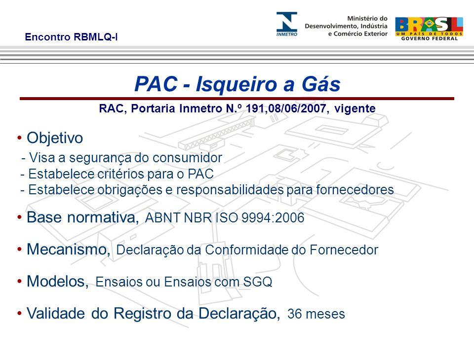 Encontro RBMLQ-I RAC, Portaria Inmetro N.º 191,08/06/2007, vigente Objetivo - Visa a segurança do consumidor - Estabelece critérios para o PAC - Estabelece obrigações e responsabilidades para fornecedores Base normativa, ABNT NBR ISO 9994:2006 Mecanismo, Declaração da Conformidade do Fornecedor Modelos, Ensaios ou Ensaios com SGQ Validade do Registro da Declaração, 36 meses PAC - Isqueiro a Gás