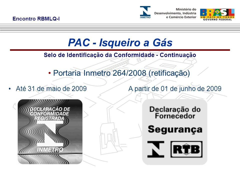 Encontro RBMLQ-I Selo de Identificação da Conformidade - Continuação Portaria Inmetro 264/2008 (retificação) Até 31 de maio de 2009A partir de 01 de junho de 2009 PAC - Isqueiro a Gás