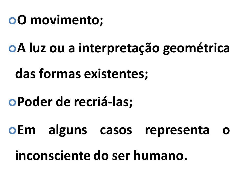 O movimento; A luz ou a interpretação geométrica das formas existentes; Poder de recriá-las; Em alguns casos representa o inconsciente do ser humano.