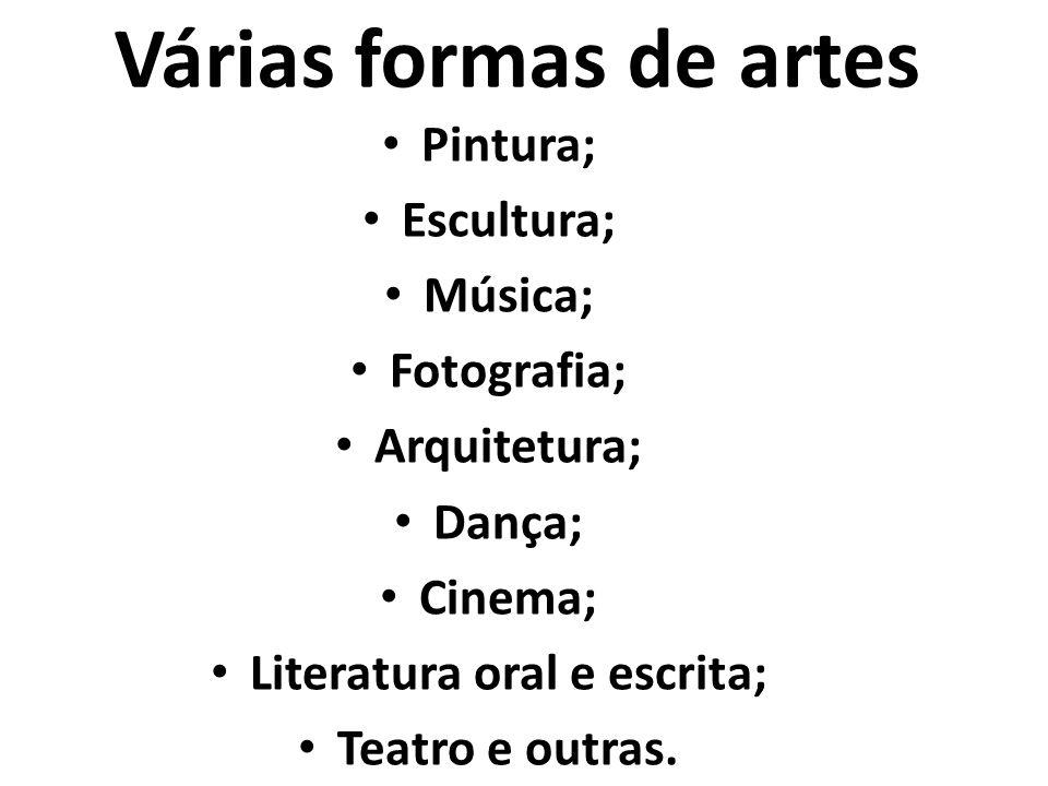 Várias formas de artes Pintura; Escultura; Música; Fotografia; Arquitetura; Dança; Cinema; Literatura oral e escrita; Teatro e outras.
