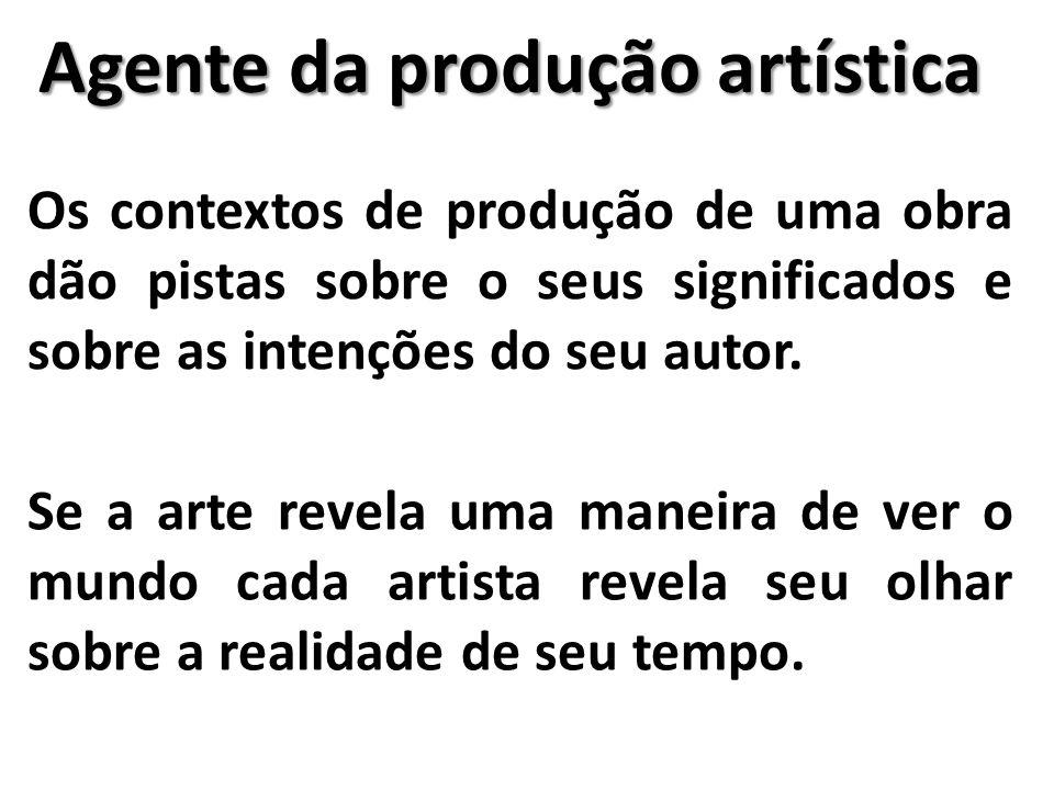 Agente da produção artística Os contextos de produção de uma obra dão pistas sobre o seus significados e sobre as intenções do seu autor. Se a arte re