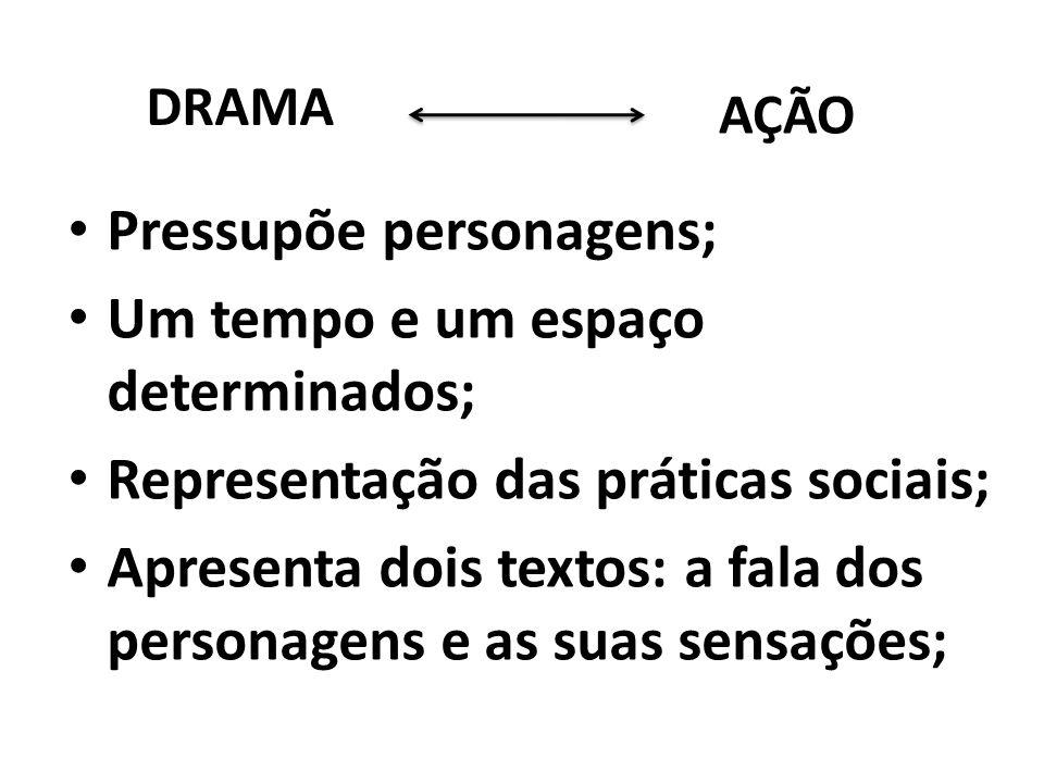DRAMA AÇÃO Pressupõe personagens; Um tempo e um espaço determinados; Representação das práticas sociais; Apresenta dois textos: a fala dos personagens
