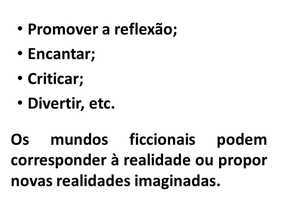 Promover a reflexão; Encantar; Criticar; Divertir, etc. Os mundos ficcionais podem corresponder à realidade ou propor novas realidades imaginadas.