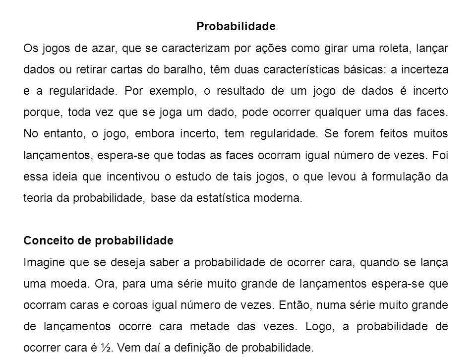 Probabilidade Os jogos de azar, que se caracterizam por ações como girar uma roleta, lançar dados ou retirar cartas do baralho, têm duas características básicas: a incerteza e a regularidade.