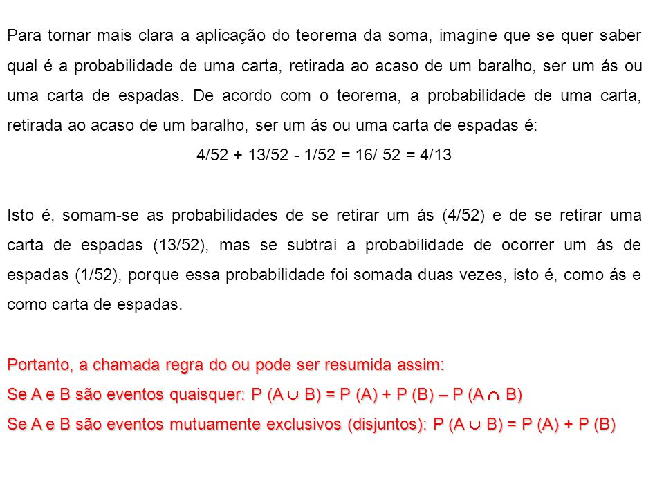 Para tornar mais clara a aplicação do teorema da soma, imagine que se quer saber qual é a probabilidade de uma carta, retirada ao acaso de um baralho, ser um ás ou uma carta de espadas.
