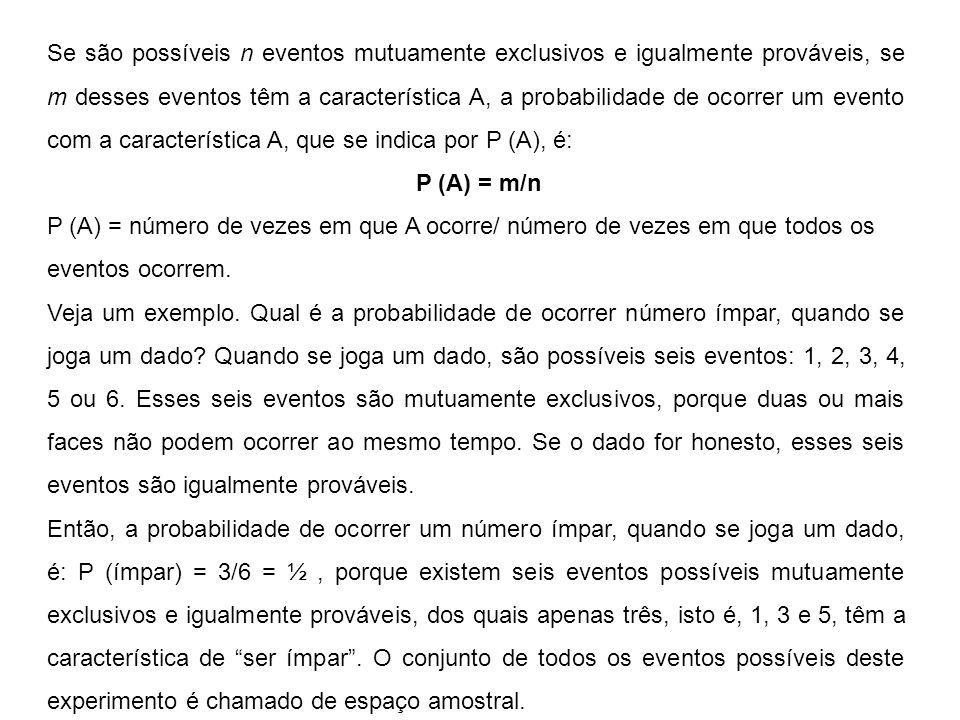 Se são possíveis n eventos mutuamente exclusivos e igualmente prováveis, se m desses eventos têm a característica A, a probabilidade de ocorrer um evento com a característica A, que se indica por P (A), é: P (A) = m/n P (A) = número de vezes em que A ocorre/ número de vezes em que todos os eventos ocorrem.