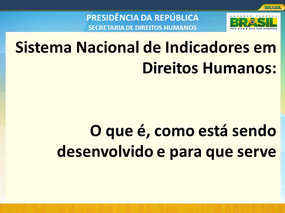 PRESIDÊNCIA DA REPÚBLICA SECRETARIA DE DIREITOS HUMANOS Sistema Nacional de Indicadores em Direitos Humanos: O que é, como está sendo desenvolvido e p