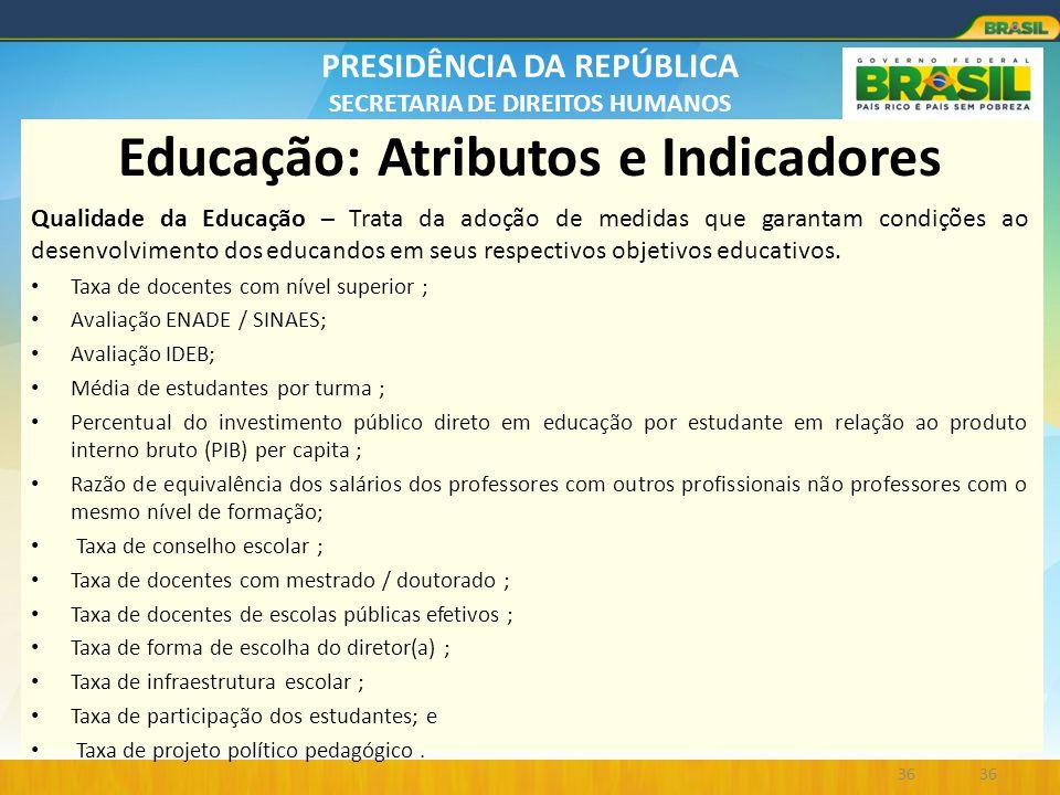 PRESIDÊNCIA DA REPÚBLICA SECRETARIA DE DIREITOS HUMANOS Educação: Atributos e Indicadores Qualidade da Educação – Trata da adoção de medidas que garan