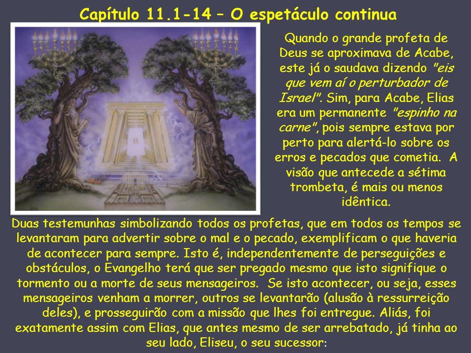 Capítulo 11.1-14 – O espetáculo continua Quando o grande profeta de Deus se aproximava de Acabe, este já o saudava dizendo eis que vem aí o perturbador de Israel .